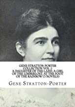 Gene Stratton-Porter  Collection  Vol :1 A Daughter of the Land, A Girl of the Limberlost, At The Foot Of The Rainbow  (3 Novels)
