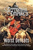 The Ottoman Empire's Worst Defeats: The History and Legacy of the Decisive Battles that Checked the...