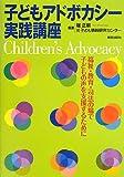 子どもアドボカシー実践講座: 福祉・教育・司法の場で子どもの声を支援するために
