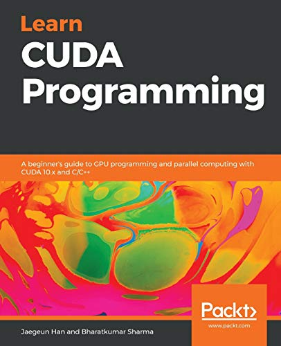 Learn CUDA Programming: A beginner's guide to GPU programming and parallel computing with CUDA 10.x and C/C++