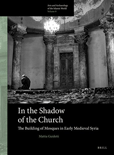 In the Shadow of the Church: The Building of Mosques in Early Medieval Syria (Arts and Archaeology of the Islamic World, Band 8)