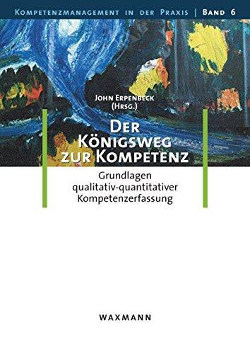 Der Königsweg zur Kompetenz. Grundlagen qualitativ-quantitativer Kompetenzerfassung (Kompetenzmanagement in der Praxis)
