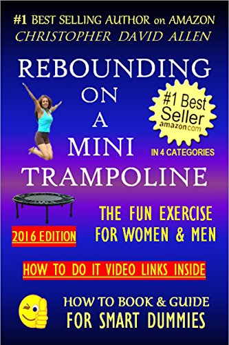 REBOUNDING ON A MINI TRAMPOLINE - THE FUN EXERCISE FOR WOMEN & MEN - HOW TO DO VIDEO LINKS INSIDE (Rebounder, Rebounding Exercise, Aerobics, Quick Workout) (HOW TO BOOK & GUIDE FOR SMART DUMMIES 3)