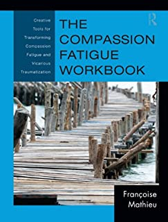 The Compassion Fatigue Workbook: Creative Tools for Transforming Compassion Fatigue and Vicarious Traumatization (Psychosocial Stress Series Book 42)
