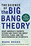 Science of The Big Bang Theory: What America's Favorite Sitcom Can Teach You about Physics, Flags, and the Idiosyncrasies of Scientists (The Science of)