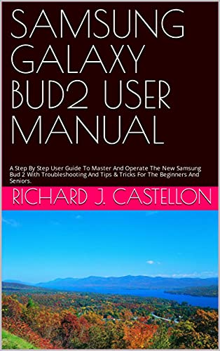 SAMSUNG GALAXY BUD2 USER MANUAL : A Step By Step User Guide To Master And Operate The New Samsung Bud 2 With Troubleshooting And Tips & Tricks For The Beginners And Seniors. (English Edition)