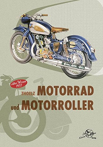 Thoelz - Motorrad und Motorroller Altes Wissen 1957: Ein Hand- und Reparaturenbuch für Motorradfahrer, Ingenieure,Kraftfahrzeughandwerker, Gelände- und Rennfahrer sowie für Motorsportvereine