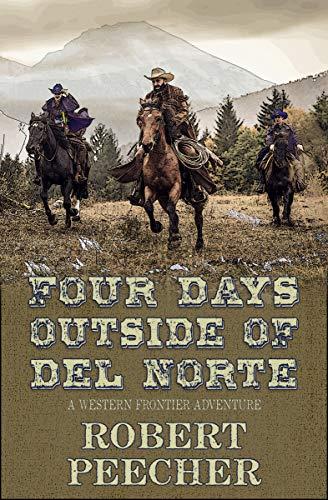 Four Days Outside of Del Norte: A Western Frontier Adventure by [Robert Peecher]