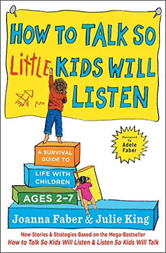 How to Talk so Little Kids Will Listen: A Survival Guide to Life with Children Ages 2-7.