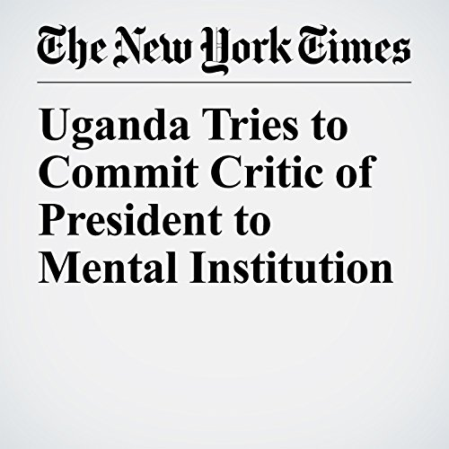 Uganda Tries to Commit Critic of President to Mental Institution copertina