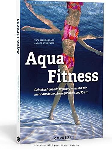 Aqua Fitness. Gelenkschonende Wassergymnastik für mehr Ausdauer, Beweglichkeit und Kraft: Über 85 Aqua-Fitness-Übungen mit Bildern & detaillierter Anleitung. 12 fertige Trainingspläne für jedes Level
