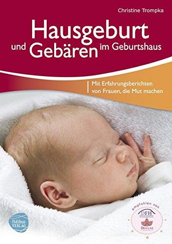 Hausgeburt und Gebären im Geburtshaus: Mit Erfahrungsberichten von Frauen, die Mut machen
