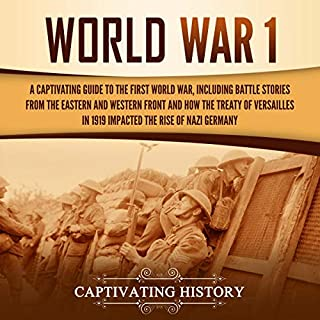 World War 1     A Captivating Guide to the First World War, Including Battle Stories from the Eastern and Western Front and How the Treaty of Versailles in 1919 Impacted the Rise of Nazi Germany              By:                                                                                                                                 Captivating History                               Narrated by:                                                                                                                                 Desmond Manny                      Length: 3 hrs and 14 mins     17 ratings     Overall 5.0