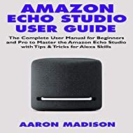 Amazon Echo Studio Users Guide: The Complete User Manual for Beginners and Pro to Master the Amazon ...