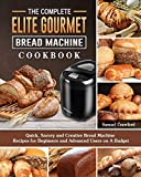 The Complete Elite Gourmet Bread Machine Cookbook: Quick, Savory and Creative Bread Machine Recipes for Beginners and Advanced Users on A Budget