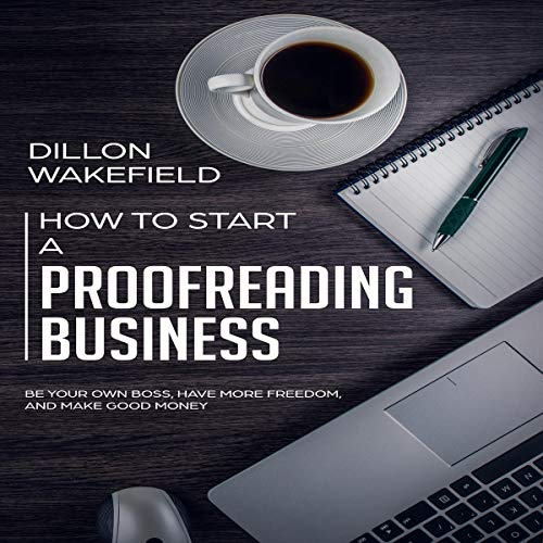 How to Start a Proofreading Business     Be Your Own Boss, Have More Freedom, and Make Good Money              By:                                                                                                                                 Dillon Wakefield                               Narrated by:                                                                                                                                 Austin R. Stoler                      Length: 3 hrs and 10 mins     Not rated yet     Overall 0.0