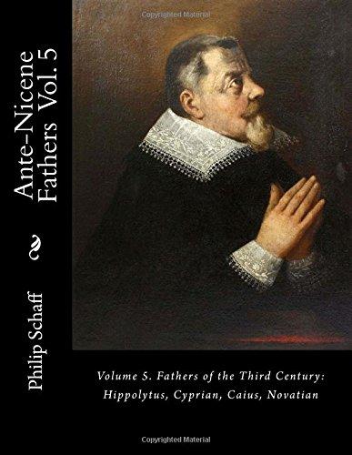 Ante-Nicene Fathers: Volume 5. Fathers of the Third Century: Hippolytus, Cyprian, Caius, Novatian