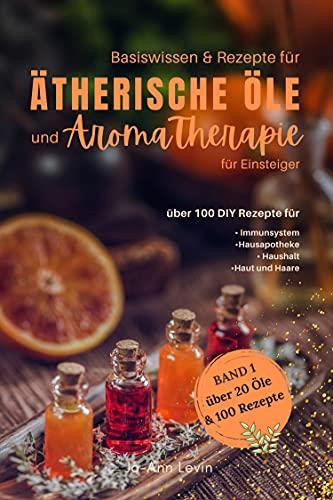 Basiswissen & Rezepte für ätherische Öle und Aromatherapie für Einsteiger.: Mit 100 tollen DIY Rezepten für Immunsystem, Hausapotheke, Haushalt, Haut und Haare. Band 1. Über 20 Öle und 100 Rezepte.