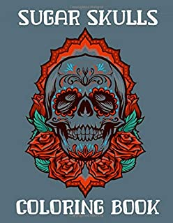 Sugar Skulls Coloring Book: For Adults - Designs Inspired by Día de Los Muertos Skull Day of the Dead Easy Patterns for An...