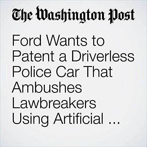 Ford Wants to Patent a Driverless Police Car That Ambushes Lawbreakers Using Artificial Intelligence copertina