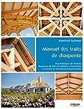 Manuel des traits de charpente: Assemblages de fermes - Ruptures de toit et sablières montantes - Lucarnes et structures...