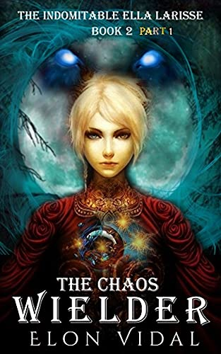 The Chaos Wielder (The Indomitable Ella Larisse, Book 2- Part 1)
