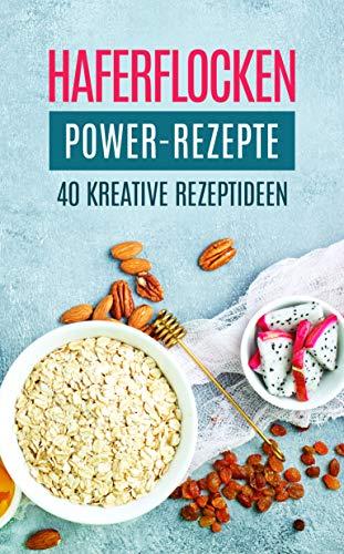 Haferflocken Power-Rezepte: 40 kreative Rezeptideen