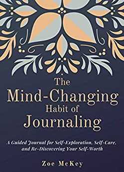 The Mind-Changing Habit of Journaling: A Guided Journal for Self-Exploration, Self-Care, and Re-Discovering Your Self-Worth (Emotional Maturity Book 1) by [Zoe McKey]