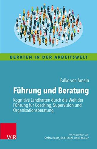 Führung und Beratung: Kognitive Landkarten durch die Welt der Führung für Coaching, Supervision und Organisationsberatung (Beraten in der Arbeitswelt)