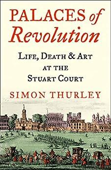 Palaces of Revolution: Life, Death and Art at the Stuart Court (English Edition) par [Simon Thurley]