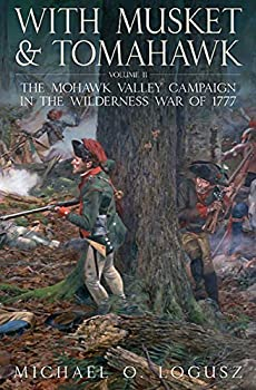 With Musket & Tomahawk Volume II  The Mohawk Valley Campaign in the Wilderness War of 1777  With Musket & Tomahawk Series Book 2