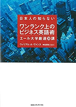 [ウィリアム・A・ ヴァンス, 神田 房枝]の日本人の知らないワンランク上のビジネス英語術 エール大学厳選30講