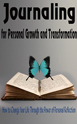 Journaling for Personal Growth and Transformation: How to Change Your Life Through the Power of Personal Reflection (Personal Transformation, Life Transformation)
