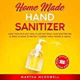 Home Made Hand Sanitizer: Make Your Own Anti-Viral and Anti-Bacterial Hand Sanitizer Gel and Spray at Home to Protect Yourself From Viruses and Germs