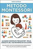Metodo Montessori: La guida completa per aiutarti nella crescita del tuo bambino da 0 a 3 anni. Include Oltre 125 Attività Montessori con esercizi pratici per lo sviluppo della mente del bambino.