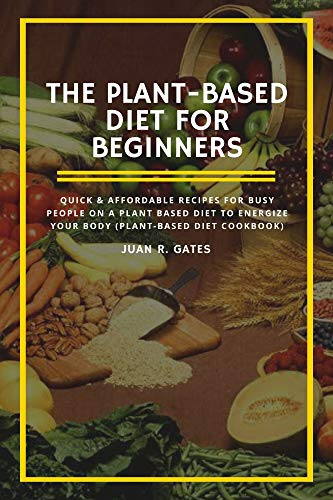 The Plant-Based Diet For Beginners: Quick & Affordable Recipes For Busy People on a Plant Based Diet to Energize your Body (Plant-Based Diet Cookbook) (English Edition)