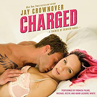 Charged     Saints of Denver              By:                                                                                                                                 Jay Crownover                               Narrated by:                                                                                                                                 Monica Palms,                                                                                        Michael Reeve,                                                                                        Adam Lazarre-White                      Length: 10 hrs and 55 mins     316 ratings     Overall 4.4