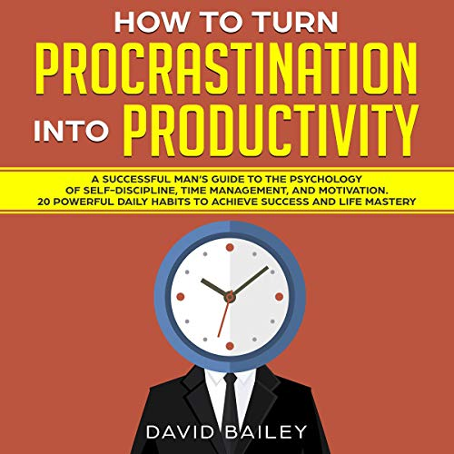 How to Turn Procrastination into Productivity: A Successful Man's Guide to the Psychology of Self-Discipline, Time Management, and Motivation + Habits to Achieve Success and Life Mastery cover art