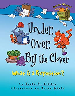 Under, Over, By the Clover: What Is a Preposition? (Words Are CATegorical ®) by [Brian P. Cleary, Brian Gable]