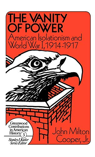 The Vanity of Power: American Isolationism and the First World War, 1914-1917 (Contributions in American History)