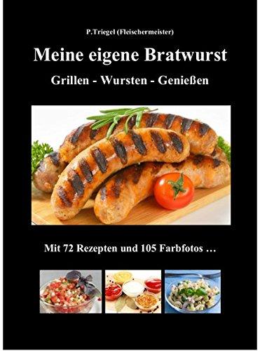 Meine eigene Bratwurst , Grillen - Wursten - Genießen: Mit 72 Rezepten und 105 Farbfotos