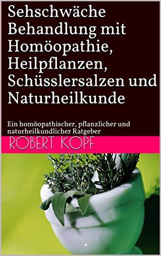 Sehschwäche - Behandlung mit Homöopathie, Heilpflanzen, Schüsslersalzen und Naturheilkunde: Ein homöopathischer, pflanzlicher und naturheilkundlicher Ratgeber