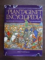 Plantagenet Encyclopedia: From the Origins of the Angevin Dynasty to the Battle of Bosworth Field -- The Essential Guide to the Plantagenets