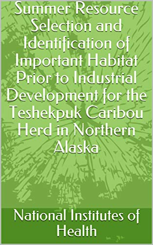 Summer Resource Selection and Identification of Important Habitat Prior to Industrial Development for the Teshekpuk Caribou Herd in Northern Alaska (English Edition)