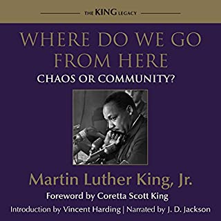 Where Do We Go from Here     Chaos or Community?              By:                                                                                                                                 Dr. Martin Luther King Jr.,                                                                                        Coretta Scott King - foreword,                                                                                        Vincent Harding - introduction                               Narrated by:                                                                                                                                 J. D. Jackson                      Length: 8 hrs and 38 mins     128 ratings     Overall 4.9