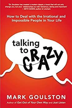 Talking to 'Crazy': How to Deal with the Irrational and Impossible People in Your Life by [Mark Goulston, Marshall Goldsmith]