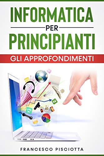 INFORMATICA PER PRINCIPIANTI GLI APPROFONDIMENTI (Italian Edition)