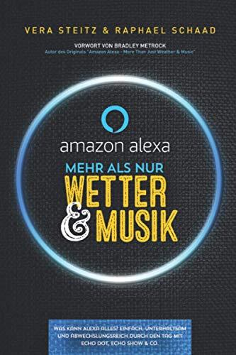 Amazon Alexa - Mehr als nur Wetter & Musik: Was kann Alexa alles? Einfach, unterhaltsam und abwechslungsreich durch den Tag mit Echo Dot, Echo Show & Co.