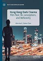 Hong Kong Dark Cinema: Film Noir, Re-conceptions, and Reflexivity (East Asian Popular Culture)