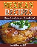 Mexican Recipes: Delicious Recipes For Fantastic Mexican Cooking!